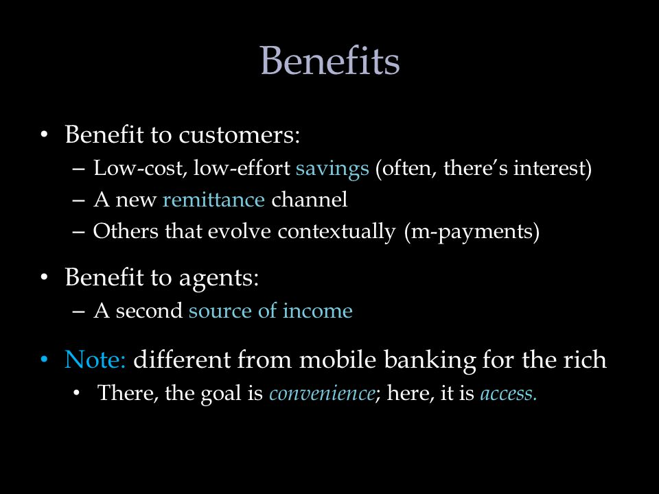 Benefits Benefit to customers: – Low-cost, low-effort savings (often, theres interest) – A new remittance channel – Others that evolve contextually (m-payments) Benefit to agents: – A second source of income Note: different from mobile banking for the rich There, the goal is convenience ; here, it is access.