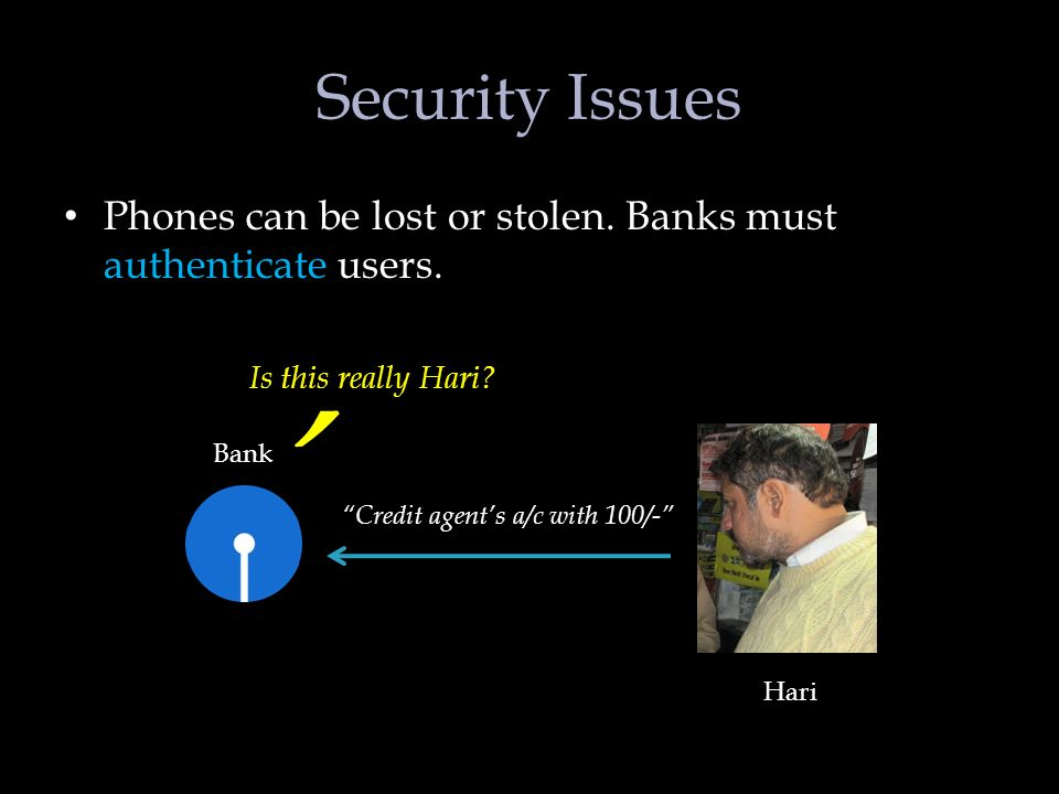 Security Issues Phones can be lost or stolen. Banks must authenticate users.