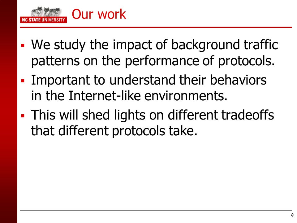 9 Our work We study the impact of background traffic patterns on the performance of protocols. Important to understand their behaviors in the Internet