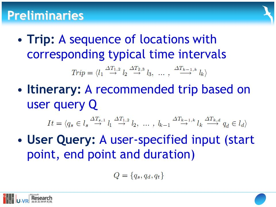 Preliminaries Trip: A sequence of locations with corresponding typical time intervals Itinerary: A recommended trip based on user query Q User Query: A user-specified input (start point, end point and duration)