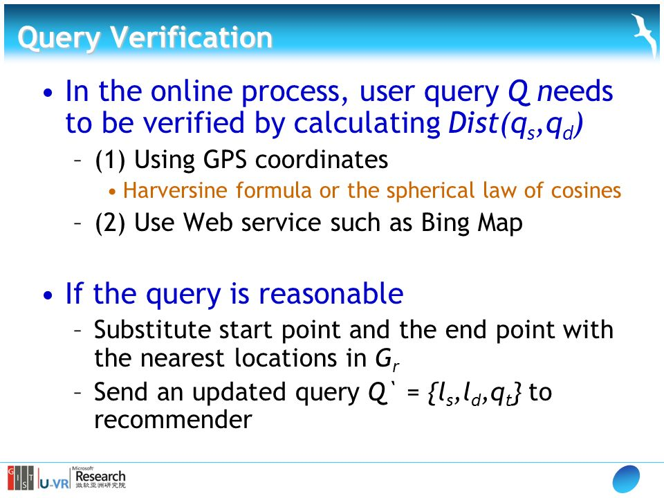 Query Verification In the online process, user query Q needs to be verified by calculating Dist(q s,q d ) –(1) Using GPS coordinates Harversine formula or the spherical law of cosines –(2) Use Web service such as Bing Map If the query is reasonable –Substitute start point and the end point with the nearest locations in G r –Send an updated query Q` = {l s,l d,q t } to recommender