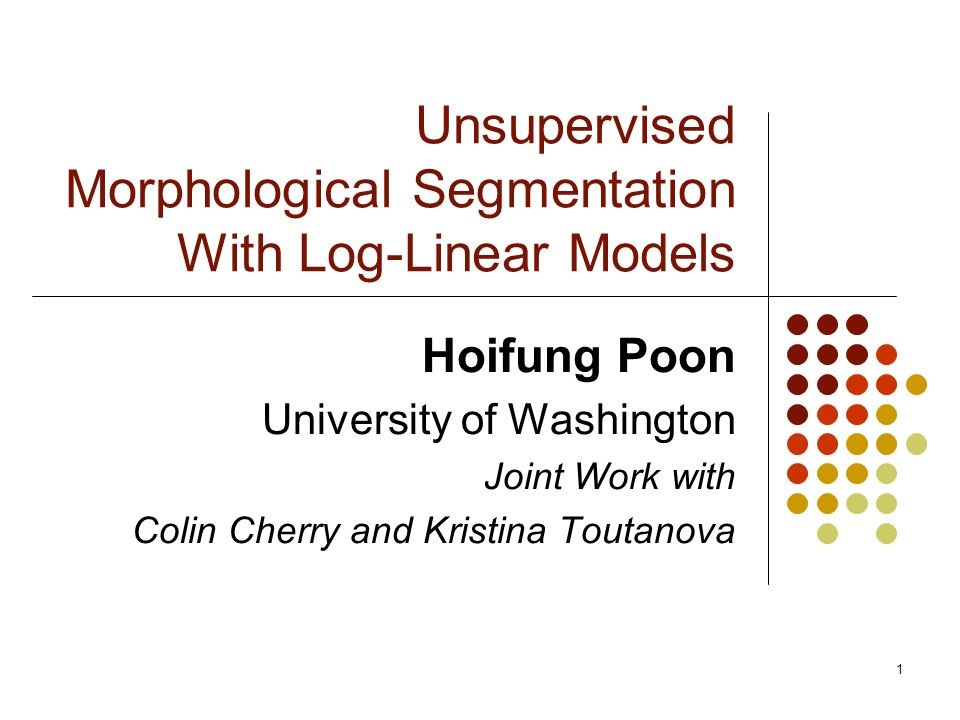 1 Unsupervised Morphological Segmentation With Log-Linear Models Hoifung Poon University of Washington Joint Work with Colin Cherry and Kristina Toutanova