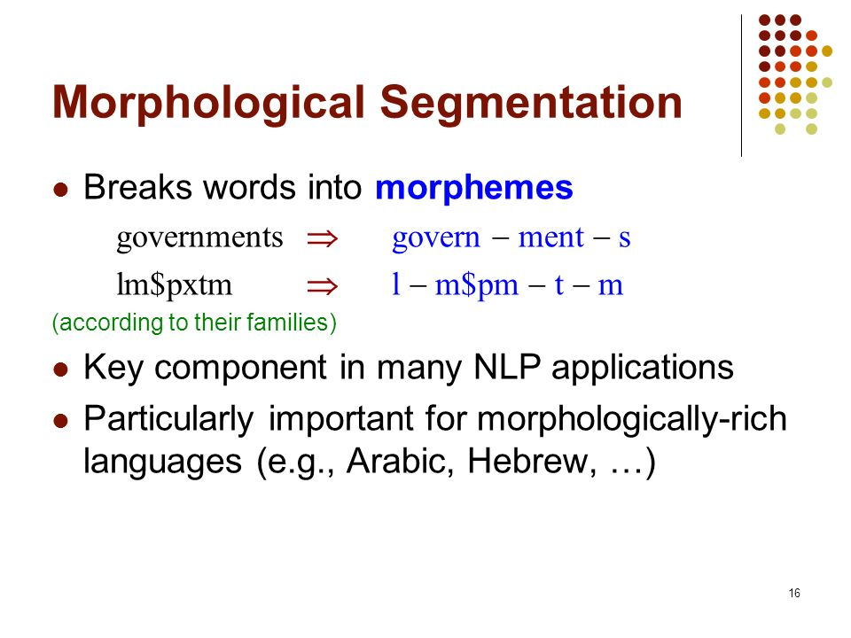 16 Morphological Segmentation Breaks words into morphemes governments govern ment s lm$pxtm l m$pm t m (according to their families) Key component in many NLP applications Particularly important for morphologically-rich languages (e.g., Arabic, Hebrew, …)