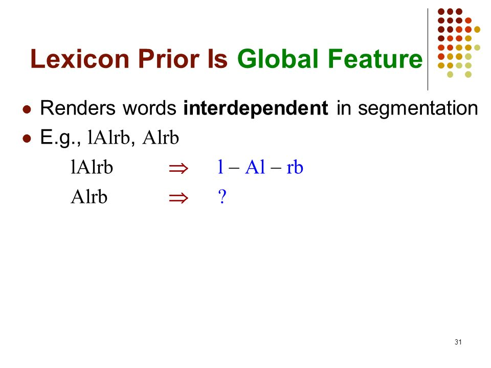 31 Lexicon Prior Is Global Feature Renders words interdependent in segmentation E.g., lAlrb, Alrb lAlrb l Al rb Alrb