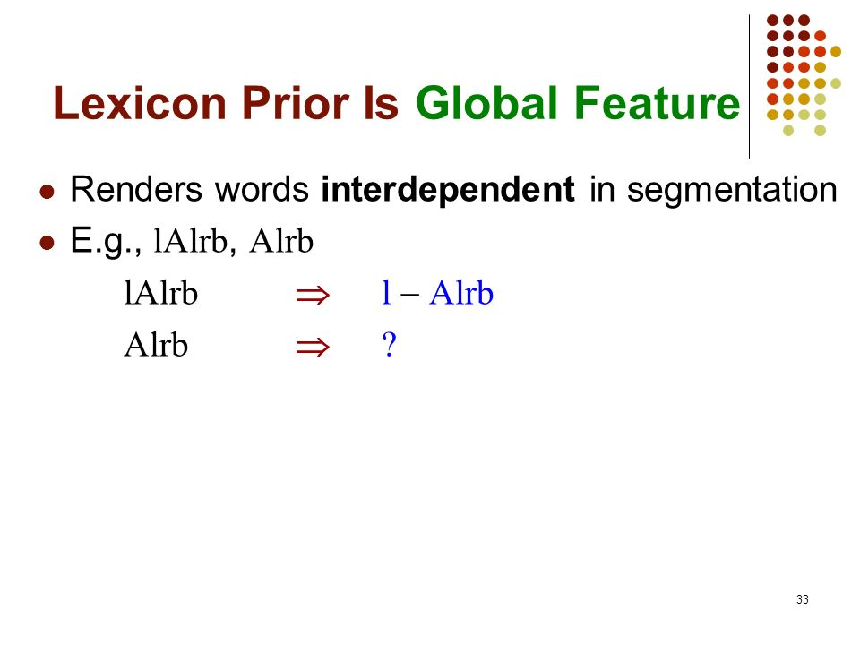 33 Lexicon Prior Is Global Feature Renders words interdependent in segmentation E.g., lAlrb, Alrb lAlrb l Alrb Alrb