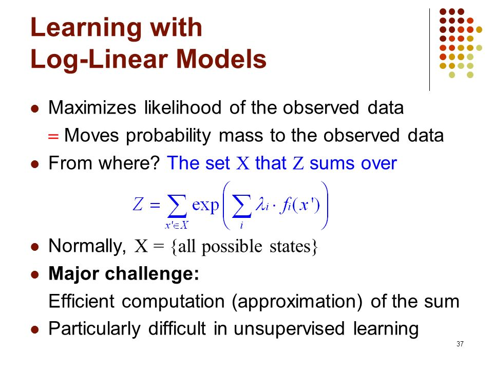 37 Learning with Log-Linear Models Maximizes likelihood of the observed data Moves probability mass to the observed data From where.