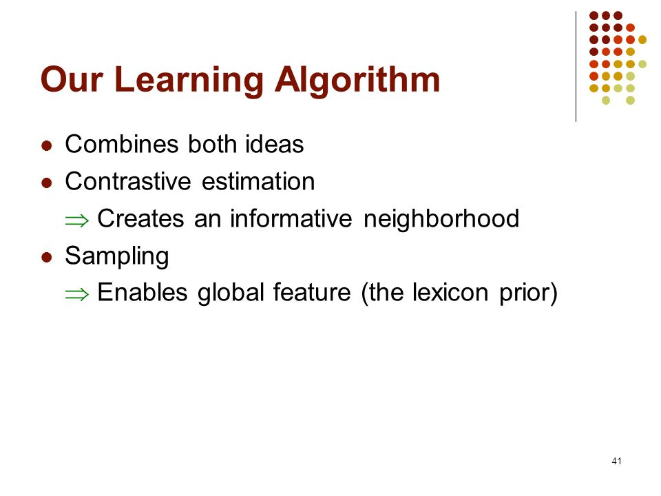 41 Our Learning Algorithm Combines both ideas Contrastive estimation Creates an informative neighborhood Sampling Enables global feature (the lexicon prior)