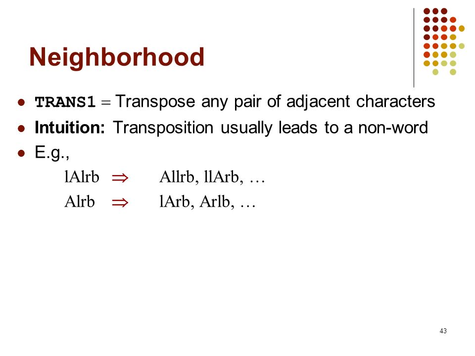 43 Neighborhood TRANS1 Transpose any pair of adjacent characters Intuition: Transposition usually leads to a non-word E.g., lAlrb Allrb, llArb, … Alrb lArb, Arlb, …