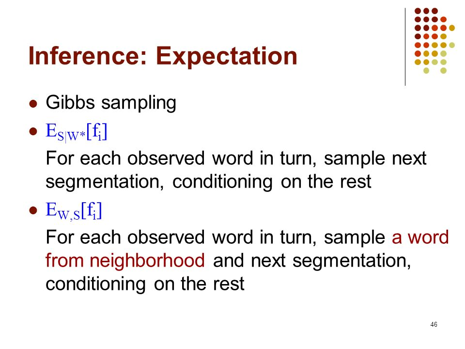 46 Inference: Expectation Gibbs sampling E S|W* [f i ] For each observed word in turn, sample next segmentation, conditioning on the rest E W,S [f i ] For each observed word in turn, sample a word from neighborhood and next segmentation, conditioning on the rest