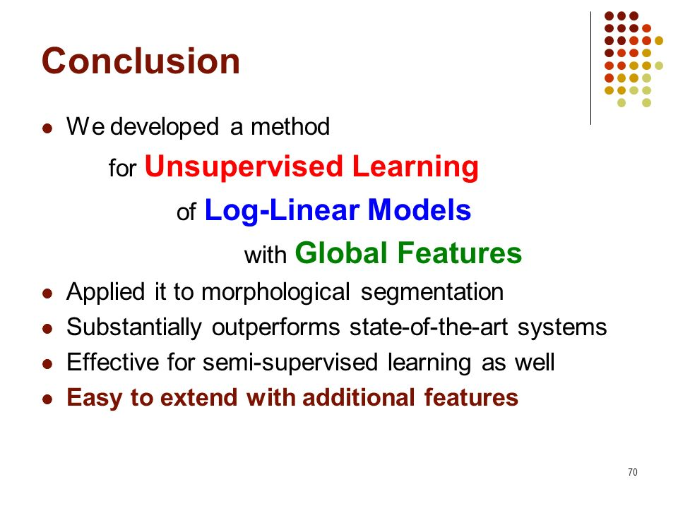 70 Conclusion We developed a method for Unsupervised Learning of Log-Linear Models with Global Features Applied it to morphological segmentation Substantially outperforms state-of-the-art systems Effective for semi-supervised learning as well Easy to extend with additional features