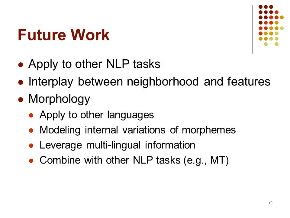 71 Future Work Apply to other NLP tasks Interplay between neighborhood and features Morphology Apply to other languages Modeling internal variations of morphemes Leverage multi-lingual information Combine with other NLP tasks (e.g., MT)