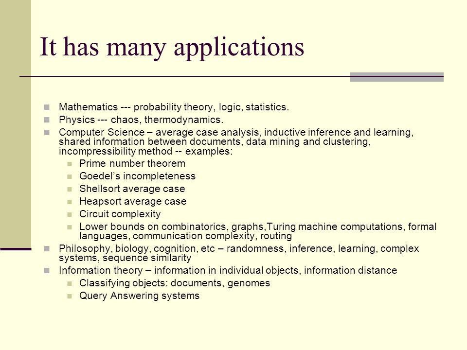It has many applications Mathematics --- probability theory, logic, statistics. Physics --- chaos, thermodynamics. Computer Science – average case ana