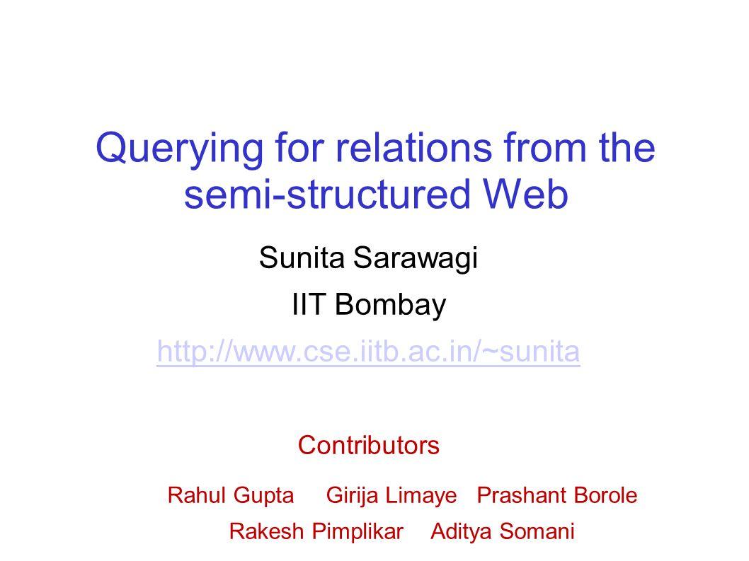 Querying for relations from the semi-structured Web Sunita Sarawagi IIT Bombay http://www.cse.iitb.ac.in/~sunita Contributors Rahul Gupta Girija Limaye Prashant Borole Rakesh Pimplikar Aditya Somani