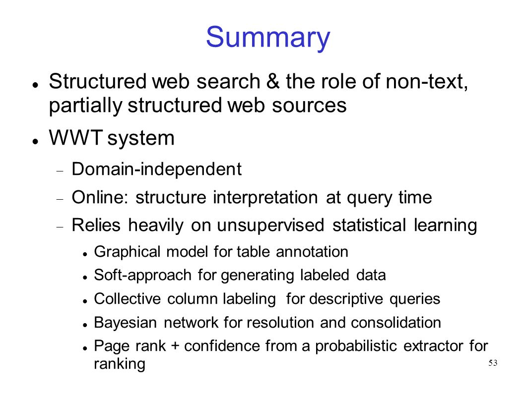53 Summary Structured web search & the role of non-text, partially structured web sources WWT system Domain-independent Online: structure interpretation at query time Relies heavily on unsupervised statistical learning Graphical model for table annotation Soft-approach for generating labeled data Collective column labeling for descriptive queries Bayesian network for resolution and consolidation Page rank + confidence from a probabilistic extractor for ranking