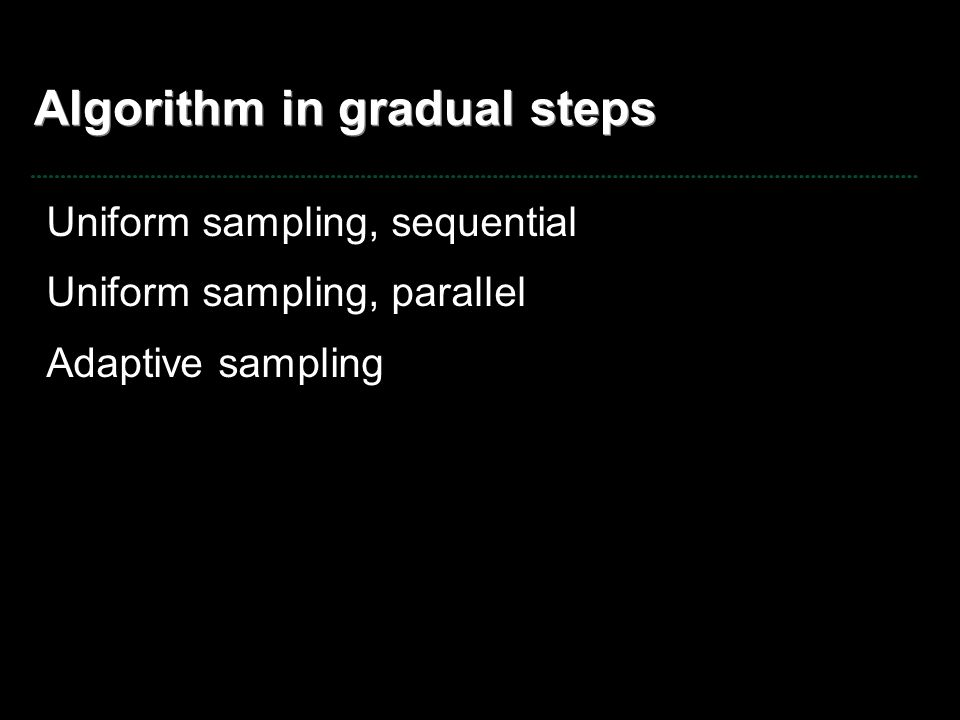 Algorithm in gradual steps Uniform sampling, sequential Uniform sampling, parallel Adaptive sampling