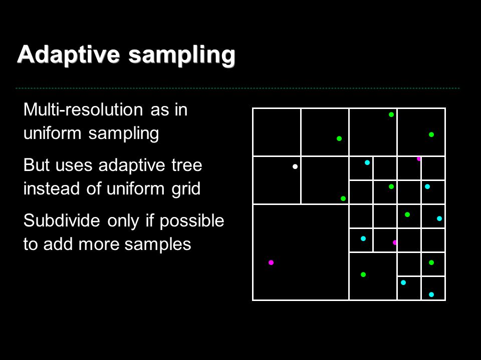 Adaptive sampling Multi-resolution as in uniform sampling But uses adaptive tree instead of uniform grid Subdivide only if possible to add more sample