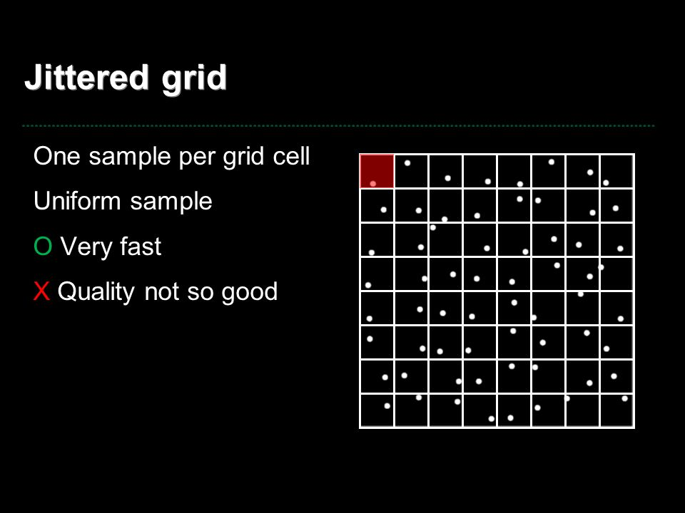 Jittered grid One sample per grid cell Uniform sample O Very fast X Quality not so good