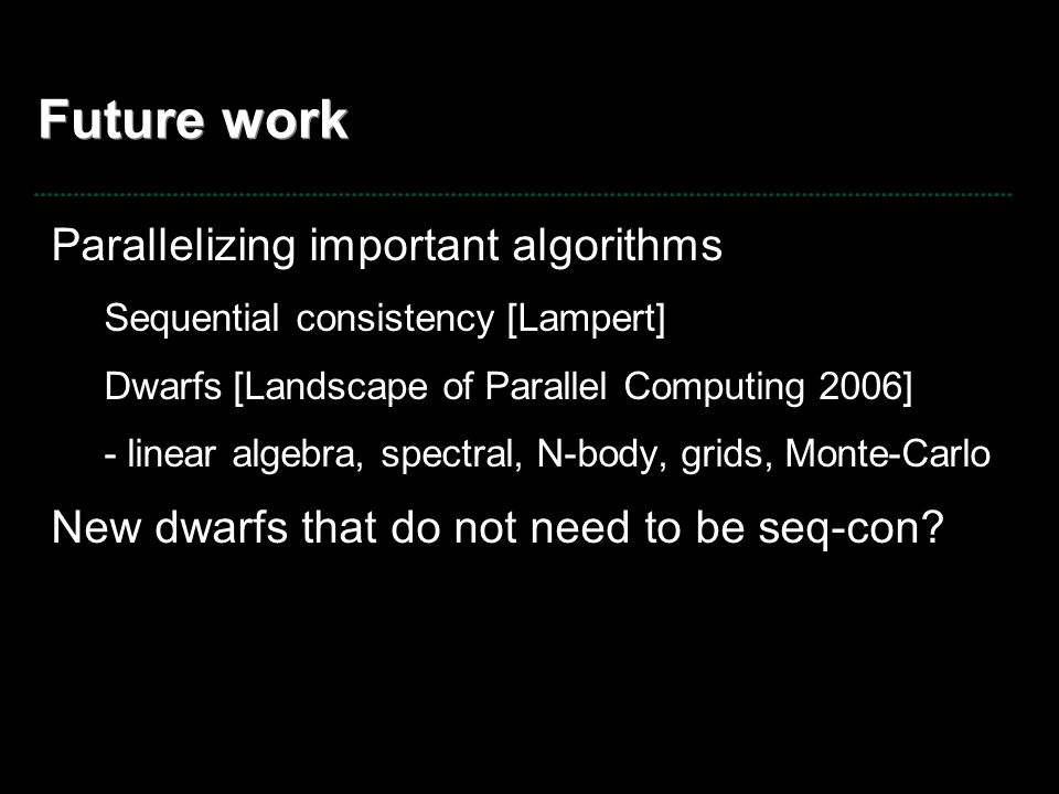Future work Parallelizing important algorithms Sequential consistency [Lampert] Dwarfs [Landscape of Parallel Computing 2006] - linear algebra, spectr