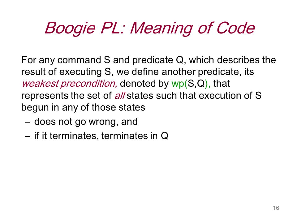 16 Boogie PL: Meaning of Code For any command S and predicate Q, which describes the result of executing S, we define another predicate, its weakest precondition, denoted by wp(S,Q), that represents the set of all states such that execution of S begun in any of those states –does not go wrong, and –if it terminates, terminates in Q