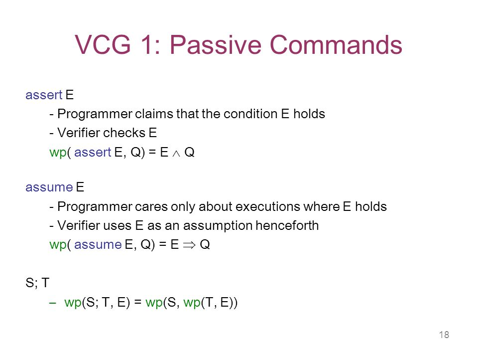 18 VCG 1: Passive Commands assert E - Programmer claims that the condition E holds - Verifier checks E wp( assert E, Q) = E Q assume E - Programmer cares only about executions where E holds - Verifier uses E as an assumption henceforth wp( assume E, Q) = E Q S; T –wp(S; T, E) = wp(S, wp(T, E))