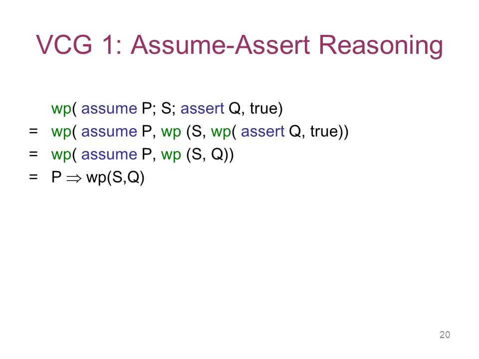 20 VCG 1: Assume-Assert Reasoning wp( assume P; S; assert Q, true) = wp( assume P, wp (S, wp( assert Q, true)) = wp( assume P, wp (S, Q)) = P wp(S,Q)
