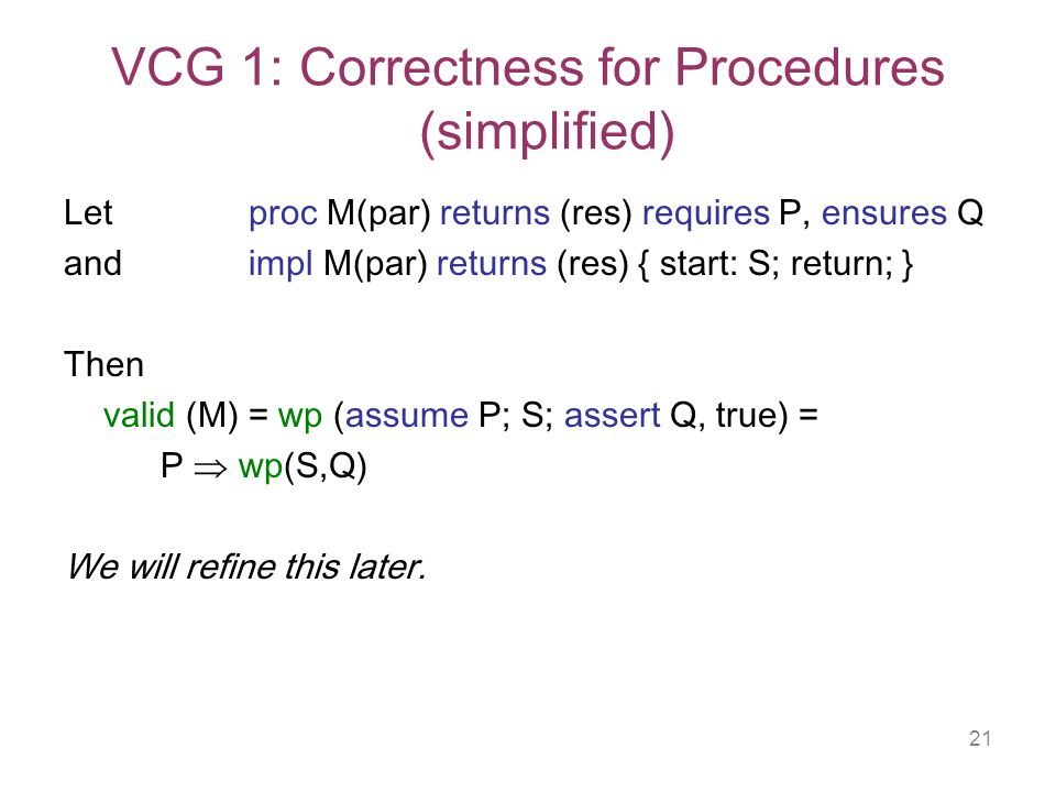 21 VCG 1: Correctness for Procedures (simplified) Let proc M(par) returns (res) requires P, ensures Q and impl M(par) returns (res) { start: S; return; } Then valid (M) = wp (assume P; S; assert Q, true) = P wp(S,Q) We will refine this later.