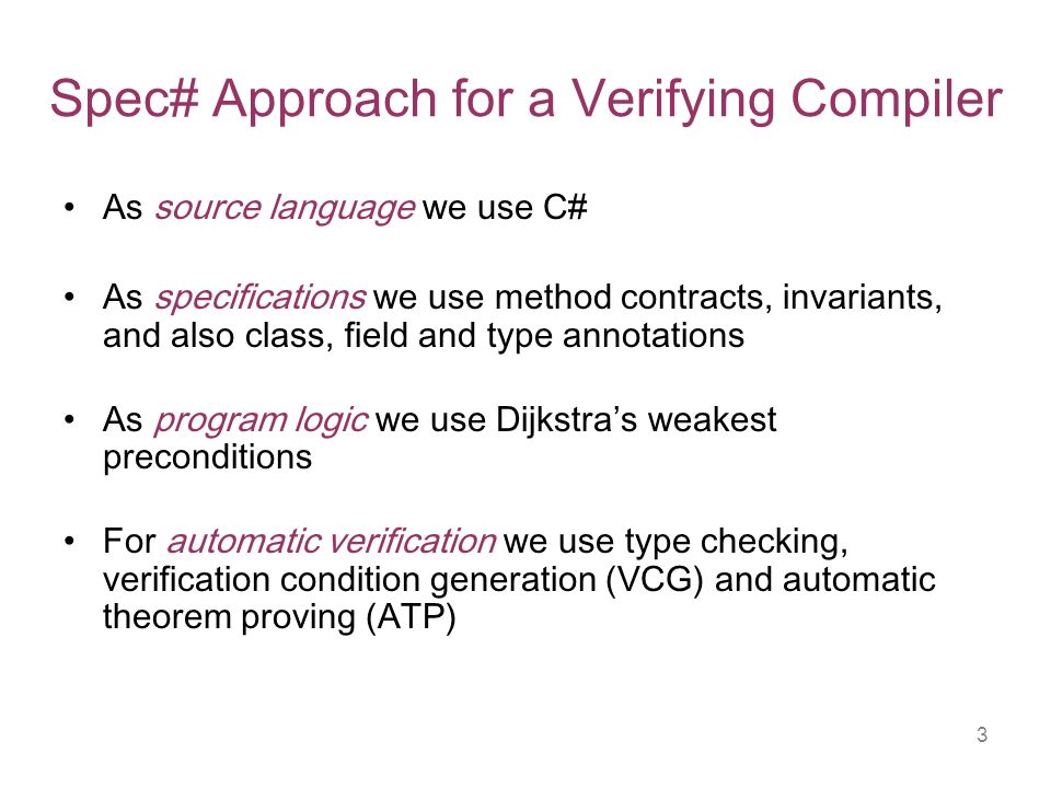 3 Spec# Approach for a Verifying Compiler As source language we use C# As specifications we use method contracts, invariants, and also class, field and type annotations As program logic we use Dijkstras weakest preconditions For automatic verification we use type checking, verification condition generation (VCG) and automatic theorem proving (ATP)