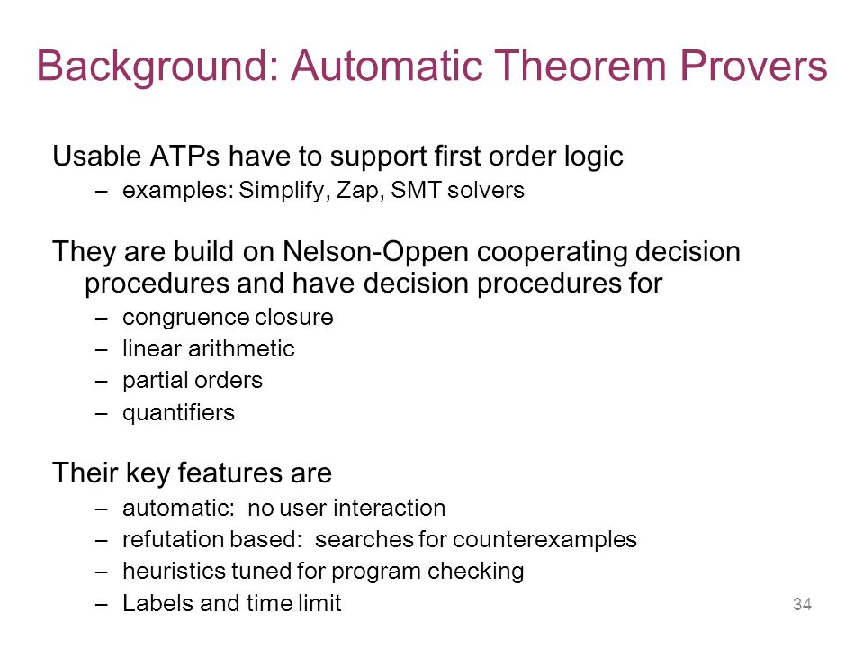 34 Background: Automatic Theorem Provers Usable ATPs have to support first order logic –examples: Simplify, Zap, SMT solvers They are build on Nelson-Oppen cooperating decision procedures and have decision procedures for –congruence closure –linear arithmetic –partial orders –quantifiers Their key features are –automatic: no user interaction –refutation based: searches for counterexamples –heuristics tuned for program checking –Labels and time limit