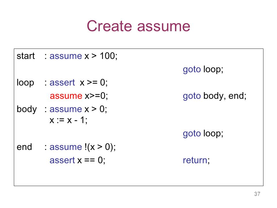 37 Create assume start: assume x > 100; goto loop; loop: assert x >= 0; assume x>=0; goto body, end; body : assume x > 0; x := x - 1; goto loop; end : assume !(x > 0); assert x == 0; return;
