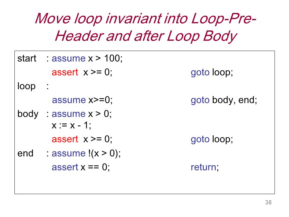 38 Move loop invariant into Loop-Pre- Header and after Loop Body start: assume x > 100; assert x >= 0; goto loop; loop: assume x>=0; goto body, end; body : assume x > 0; x := x - 1; assert x >= 0; goto loop; end : assume !(x > 0); assert x == 0; return;