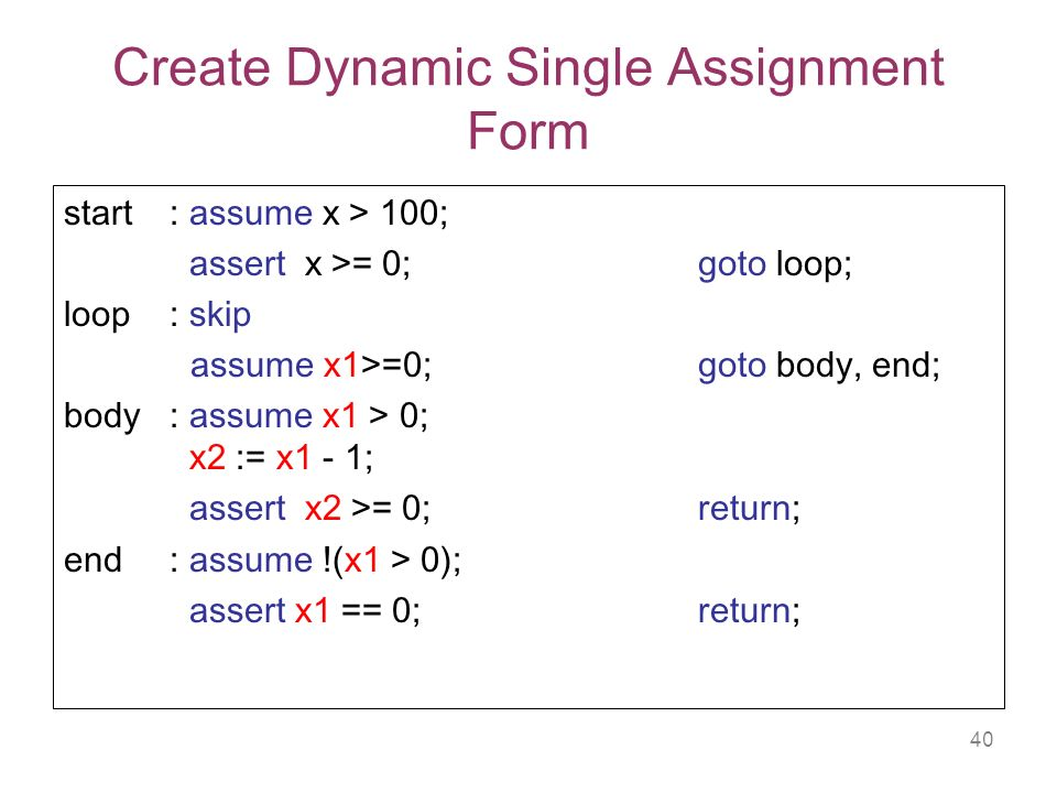 40 Create Dynamic Single Assignment Form start: assume x > 100; assert x >= 0; goto loop; loop: skip assume x1>=0; goto body, end; body : assume x1 > 0; x2 := x1 - 1; assert x2 >= 0;return; end : assume !(x1 > 0); assert x1 == 0; return;