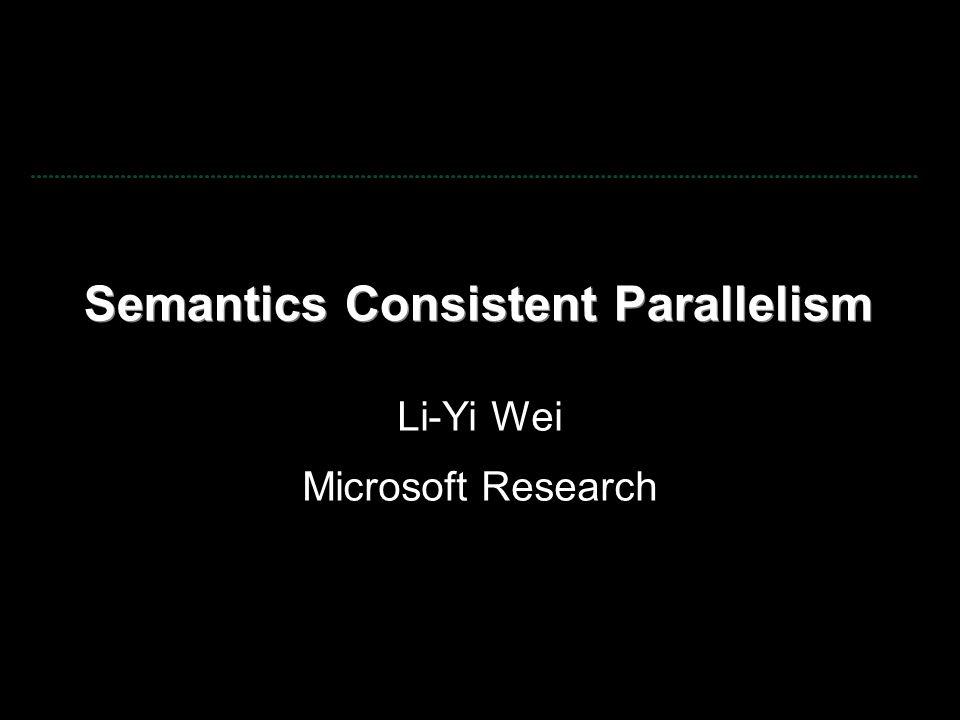 Semantics Consistent Parallelism Li-Yi Wei Microsoft Research