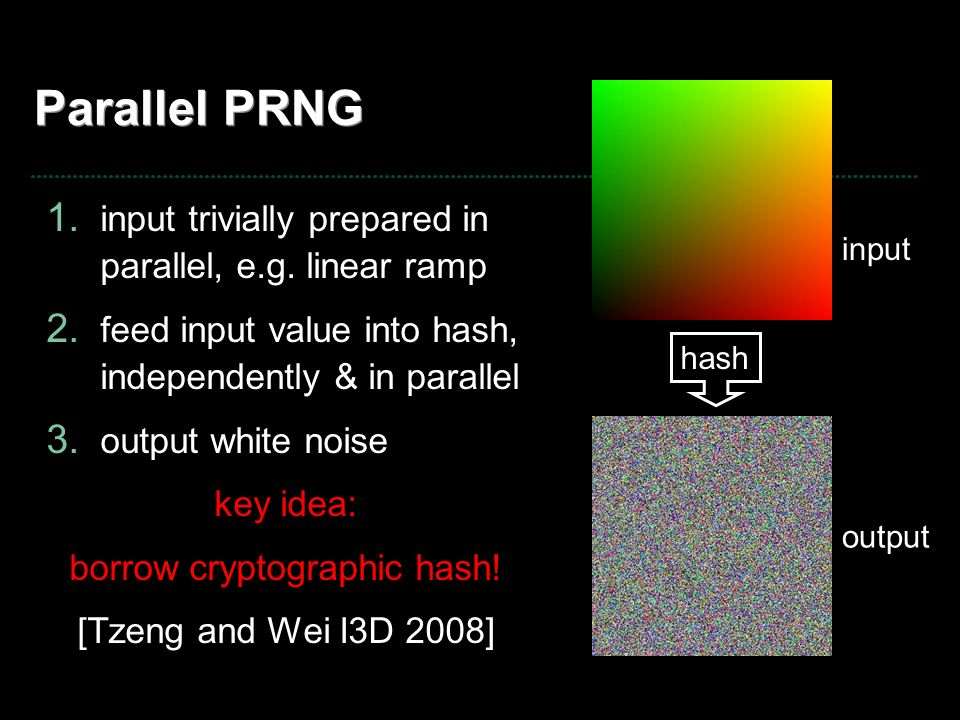 Parallel PRNG 1. input trivially prepared in parallel, e.g. linear ramp 2. feed input value into hash, independently & in parallel 3. output white noi
