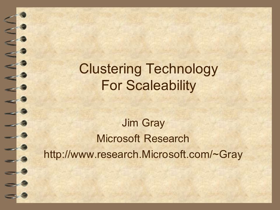 Clustering Technology For Scaleability Jim Gray Microsoft Research http://www.research.Microsoft.com/~Gray