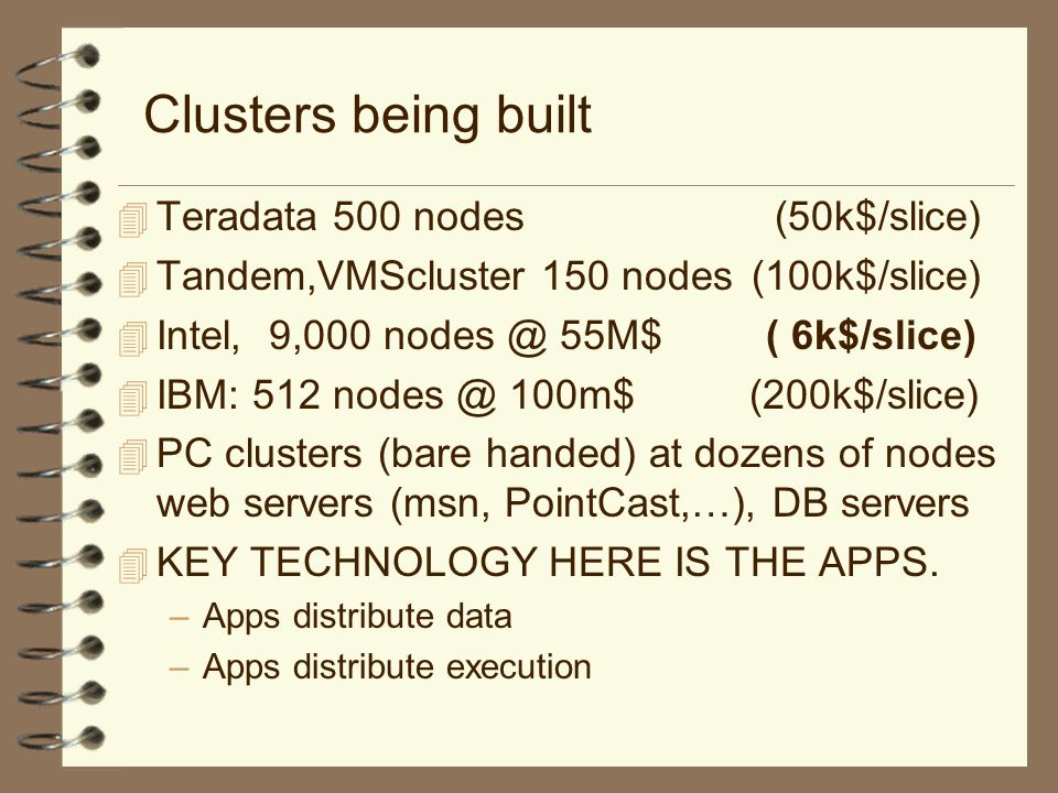 Clusters being built 4 Teradata 500 nodes (50k$/slice) 4 Tandem,VMScluster 150 nodes (100k$/slice) 4 Intel, 9,000 55M$ ( 6k$/slice) 4 IBM: m$ (200k$/slice) 4 PC clusters (bare handed) at dozens of nodes web servers (msn, PointCast,…), DB servers 4 KEY TECHNOLOGY HERE IS THE APPS.
