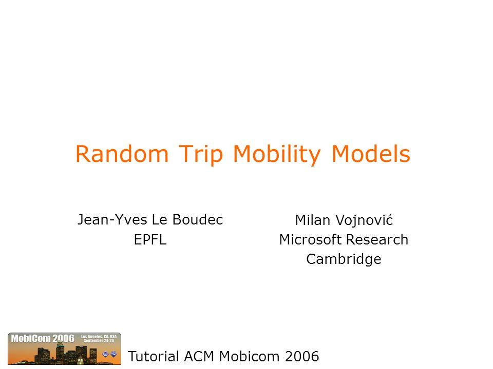 Random Trip Mobility Models Jean-Yves Le Boudec EPFL Tutorial ACM Mobicom 2006 Milan Vojnović Microsoft Research Cambridge