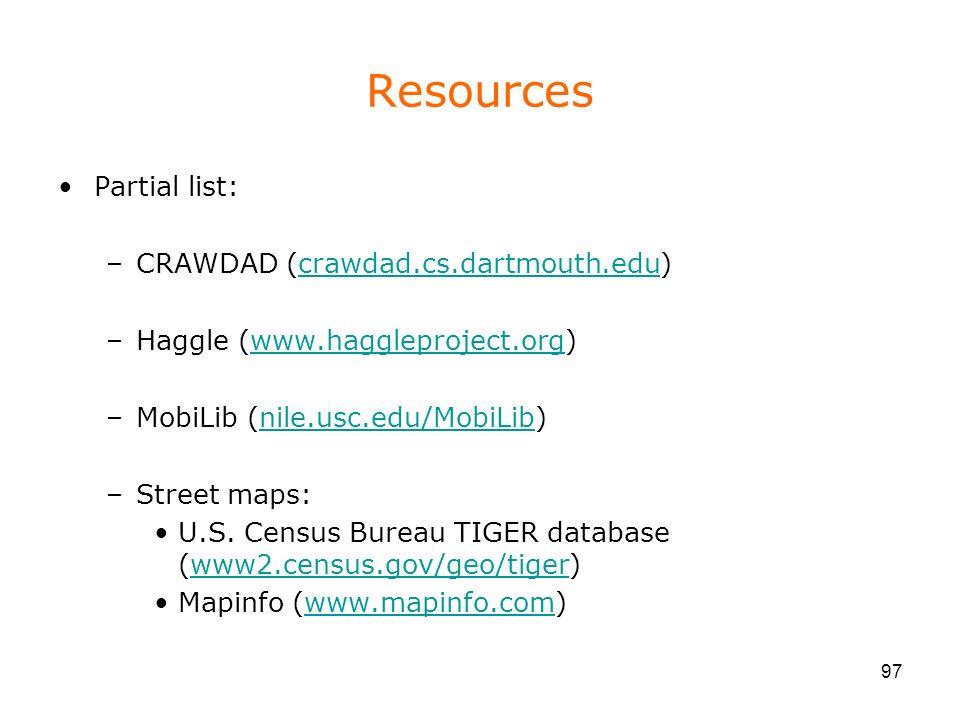 97 Resources Partial list: –CRAWDAD (crawdad.cs.dartmouth.edu)crawdad.cs.dartmouth.edu –Haggle (www.haggleproject.org)www.haggleproject.org –MobiLib (nile.usc.edu/MobiLib)nile.usc.edu/MobiLib –Street maps: U.S.