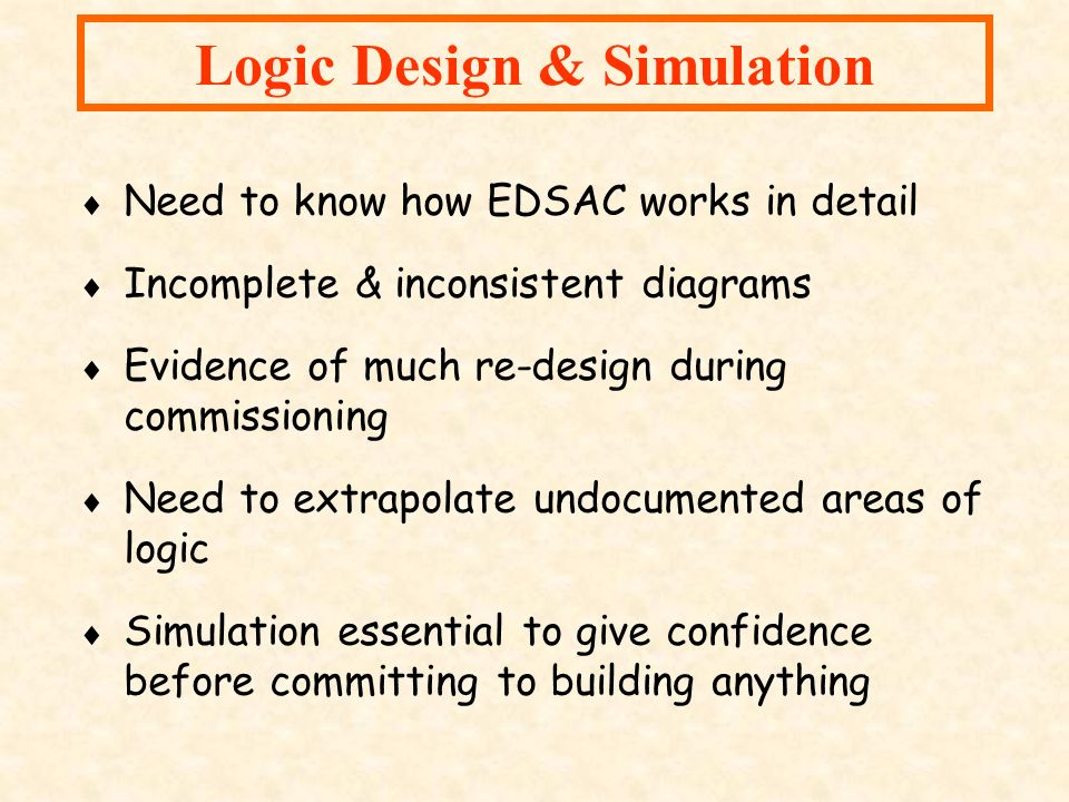 Logic Design & Simulation Need to know how EDSAC works in detail Incomplete & inconsistent diagrams Evidence of much re-design during commissioning Ne
