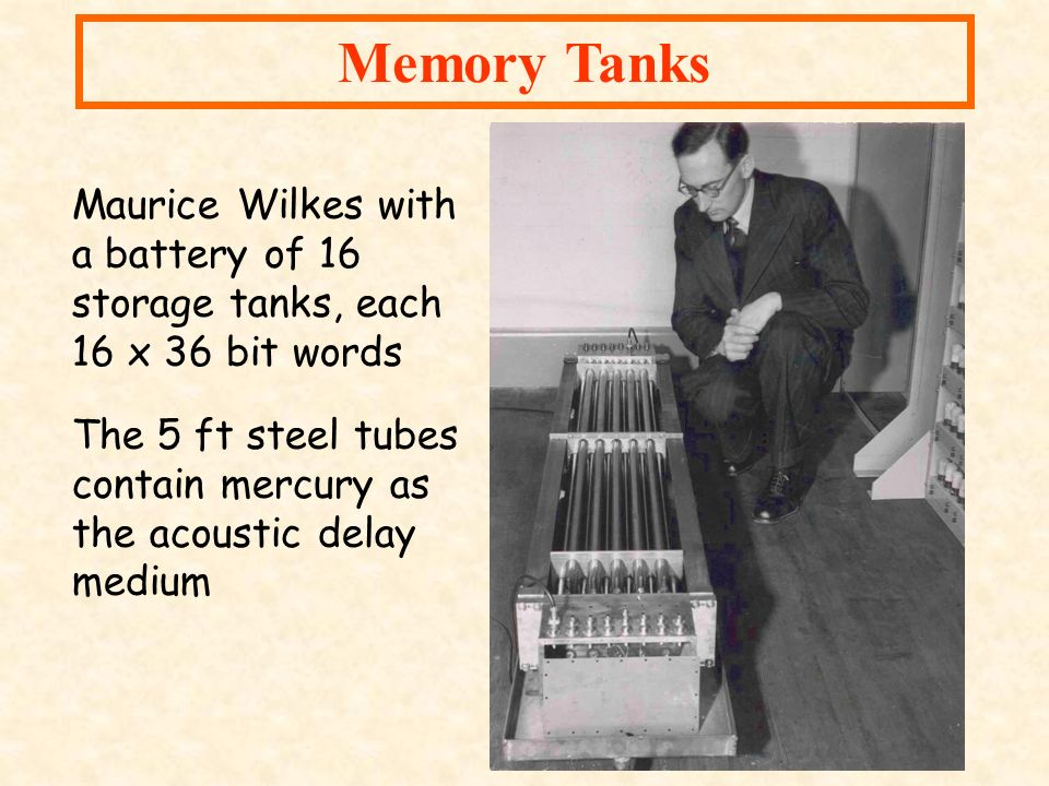 Memory Tanks Maurice Wilkes with a battery of 16 storage tanks, each 16 x 36 bit words The 5 ft steel tubes contain mercury as the acoustic delay medi