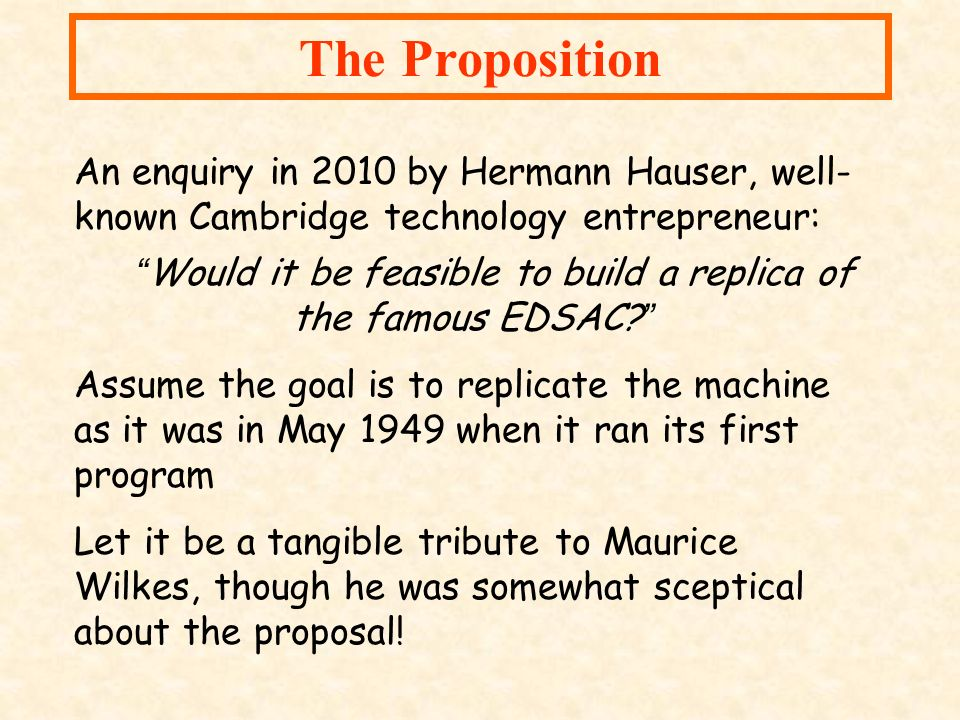 An enquiry in 2010 by Hermann Hauser, well- known Cambridge technology entrepreneur: Would it be feasible to build a replica of the famous EDSAC? Assu