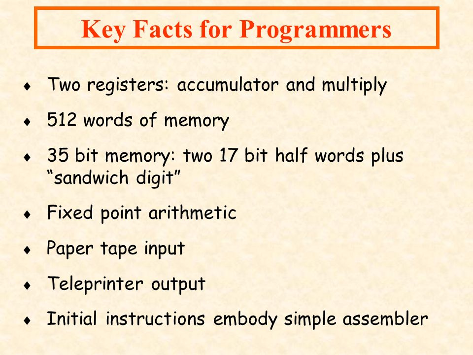 Key Facts for Programmers Two registers: accumulator and multiply 512 words of memory 35 bit memory: two 17 bit half words plussandwich digit Fixed po