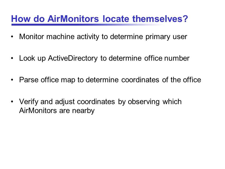 How do AirMonitors locate themselves? Monitor machine activity to determine primary user Look up ActiveDirectory to determine office number Parse offi
