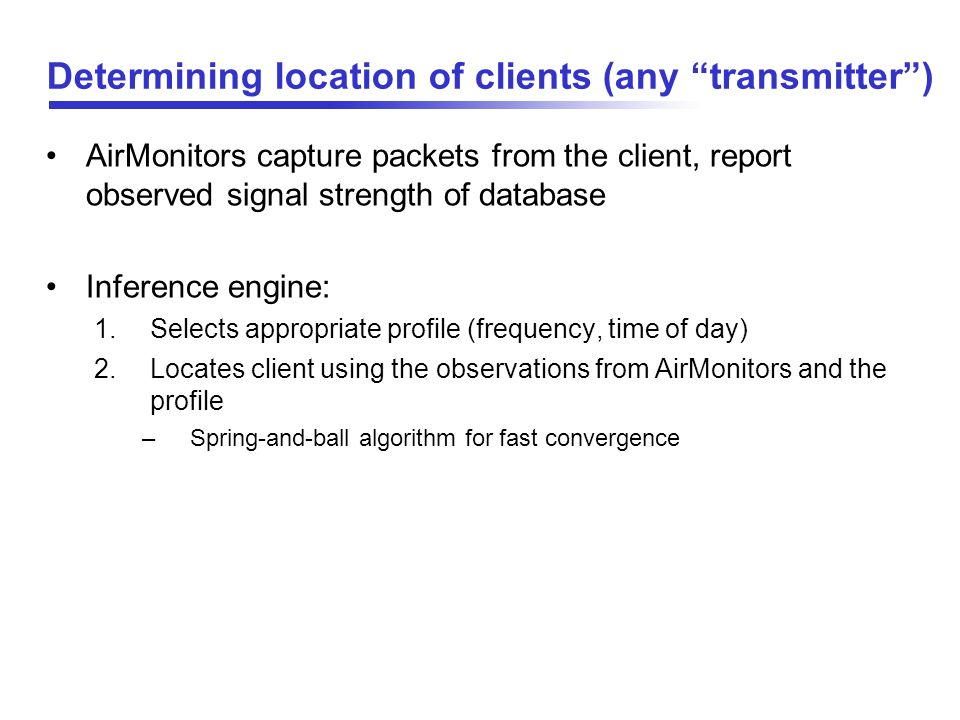 Determining location of clients (any transmitter) AirMonitors capture packets from the client, report observed signal strength of database Inference e