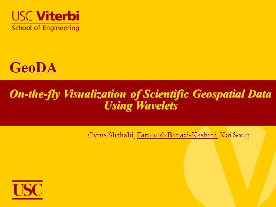 On-the-fly Visualization of Scientific Geospatial Data Using Wavelets GeoDA Cyrus Shahabi, Farnoush Banaei-Kashani, Kai Song