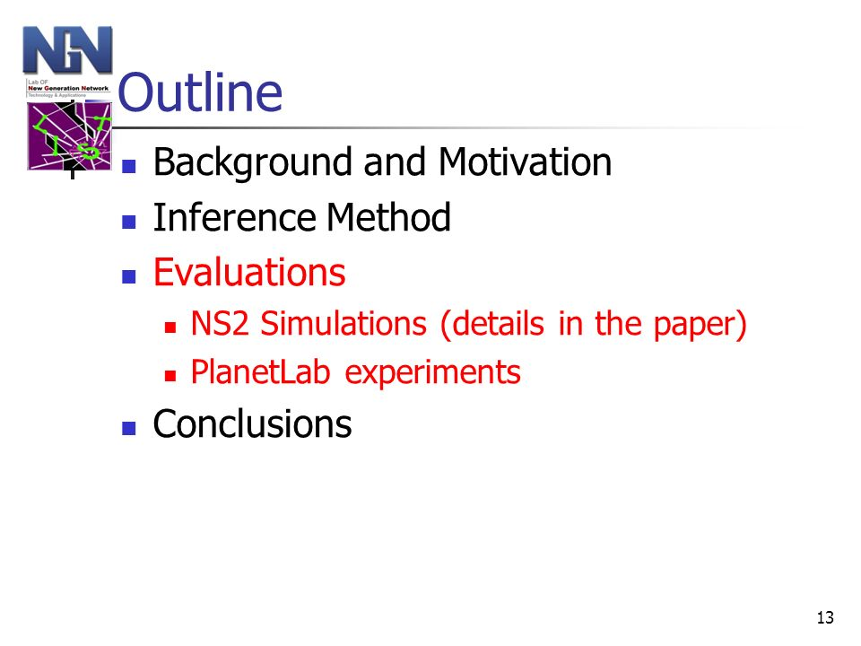 13 Outline Background and Motivation Inference Method Evaluations NS2 Simulations (details in the paper) PlanetLab experiments Conclusions