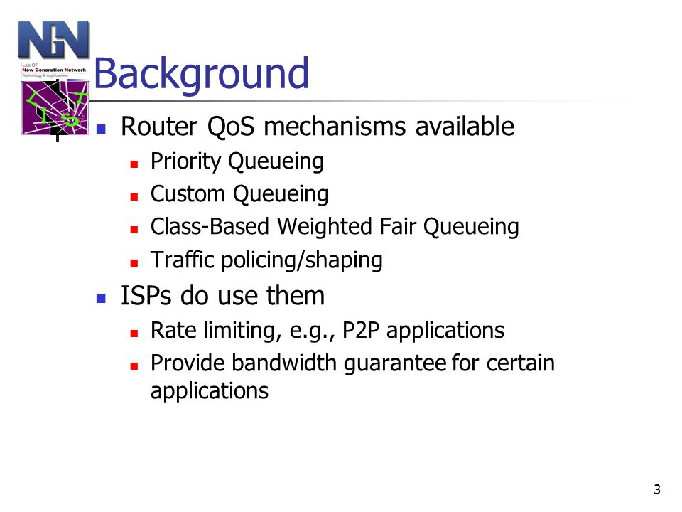 3 Background Router QoS mechanisms available Priority Queueing Custom Queueing Class-Based Weighted Fair Queueing Traffic policing/shaping ISPs do use
