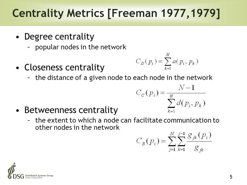 5 Centrality Metrics [Freeman 1977,1979] Degree centrality –popular nodes in the network Closeness centrality –the distance of a given node to each node in the network Betweenness centrality –the extent to which a node can facilitate communication to other nodes in the network