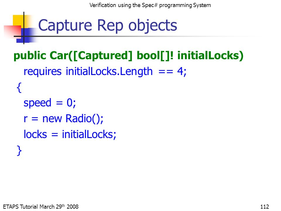 ETAPS Tutorial March 29 th 2008 Verification using the Spec# programming System 112 Capture Rep objects public Car([Captured] bool[].