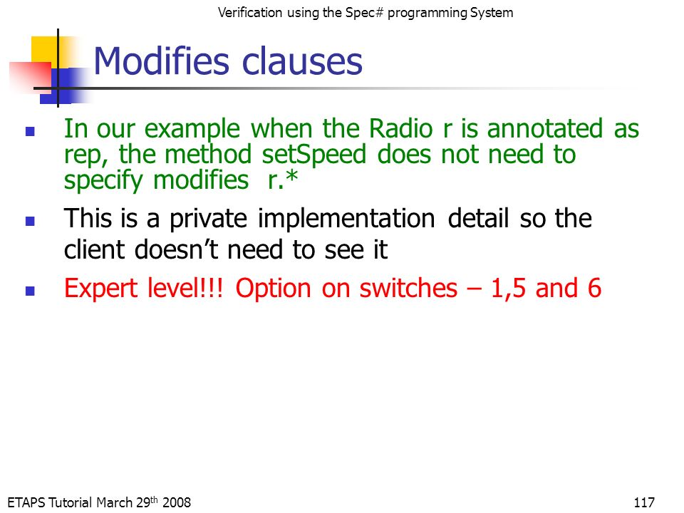 ETAPS Tutorial March 29 th 2008 Verification using the Spec# programming System 117 Modifies clauses In our example when the Radio r is annotated as rep, the method setSpeed does not need to specify modifies r.* This is a private implementation detail so the client doesnt need to see it Expert level!!.