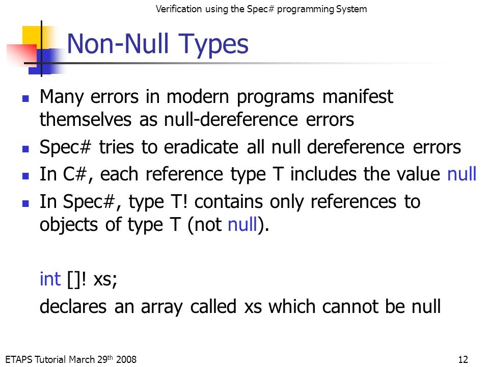 ETAPS Tutorial March 29 th 2008 Verification using the Spec# programming System 12 Non-Null Types Many errors in modern programs manifest themselves as null-dereference errors Spec# tries to eradicate all null dereference errors In C#, each reference type T includes the value null In Spec#, type T.